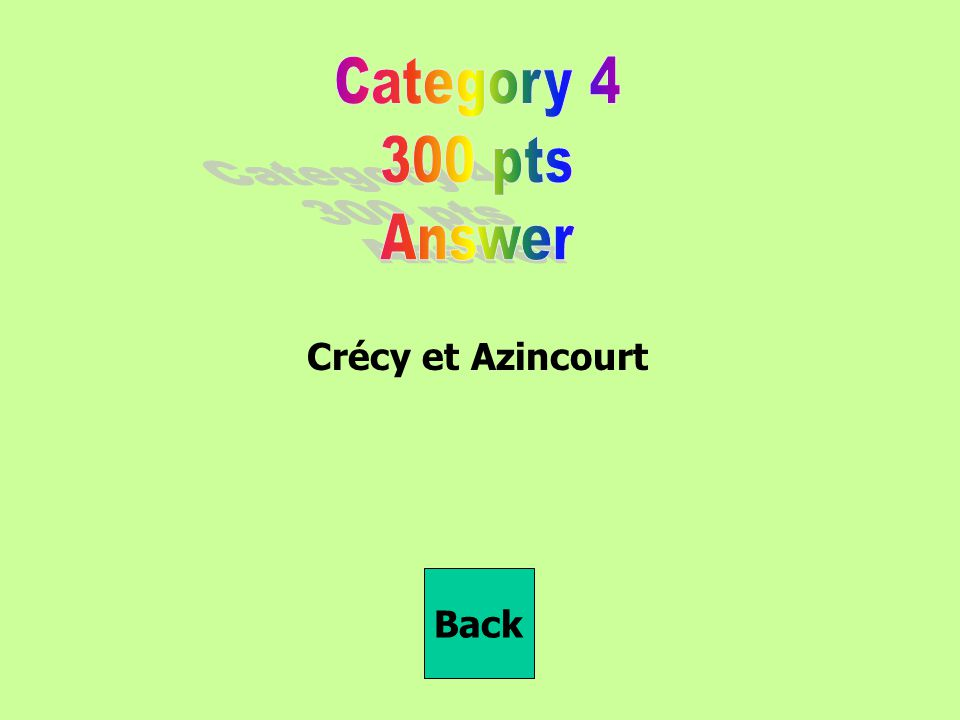 Category 4 300 pts Answer Crécy et Azincourt Back