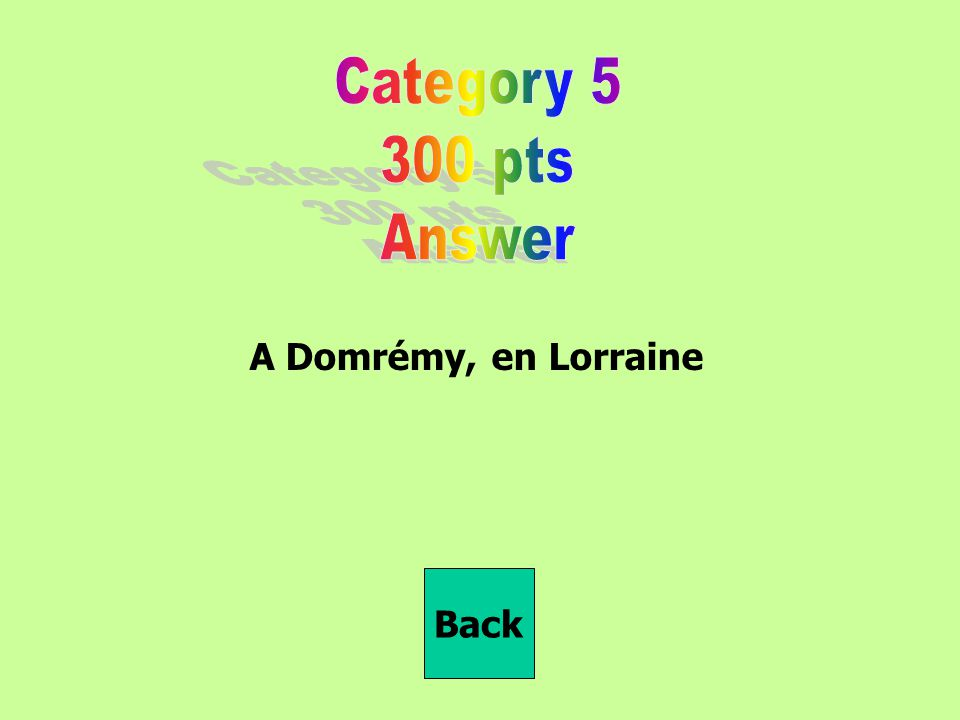 Category 5 300 pts Answer A Domrémy, en Lorraine Back