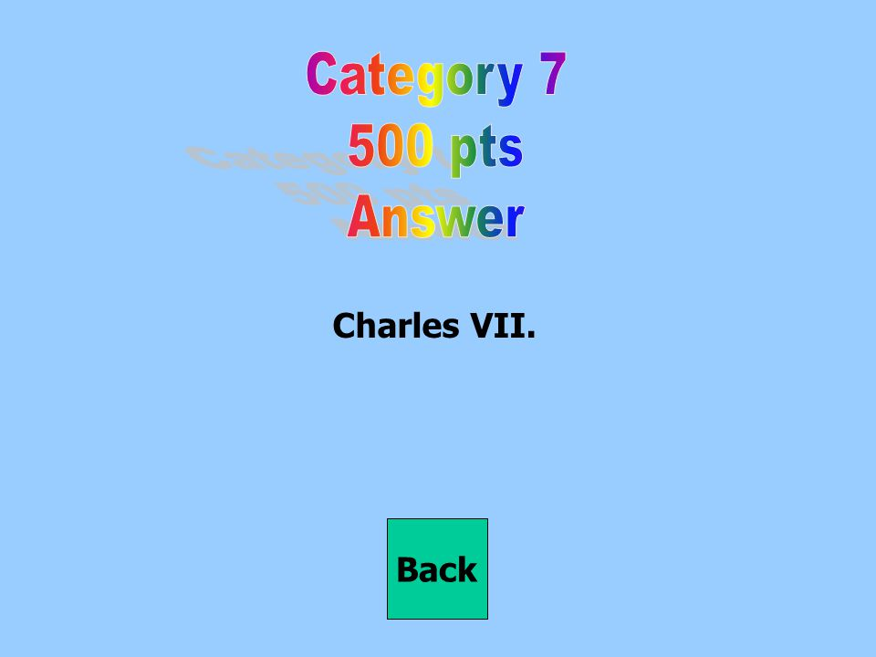 Category 7 500 pts Answer Charles VII. Back