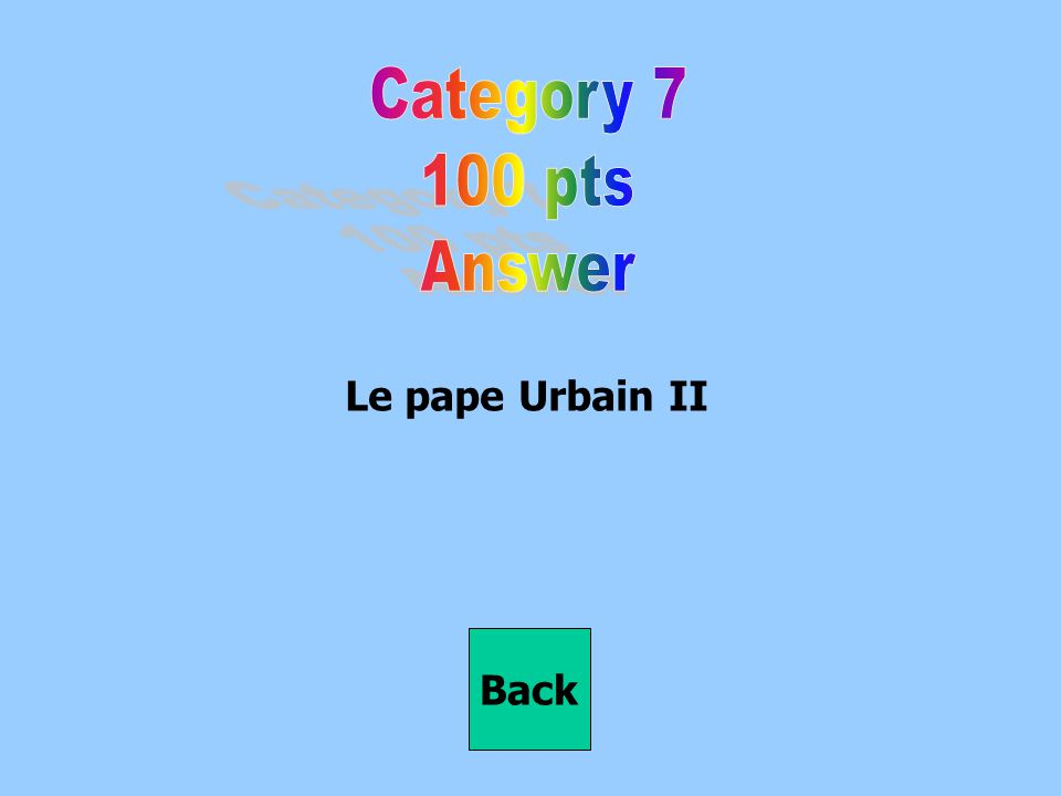 Category 7 100 pts Answer Le pape Urbain II Back