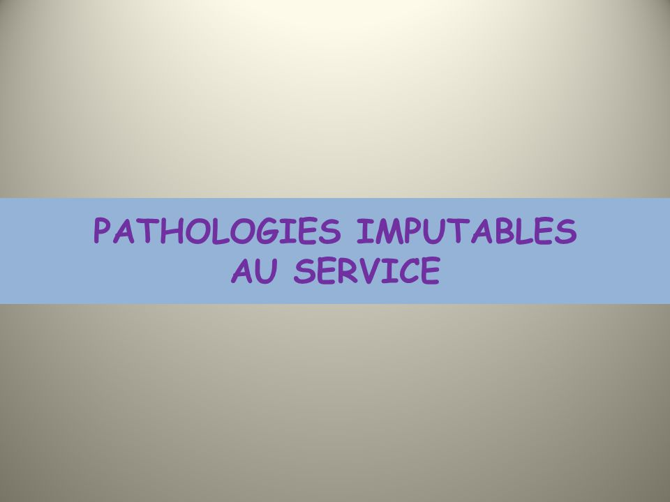 PATHOLOGIES IMPUTABLES AU SERVICE