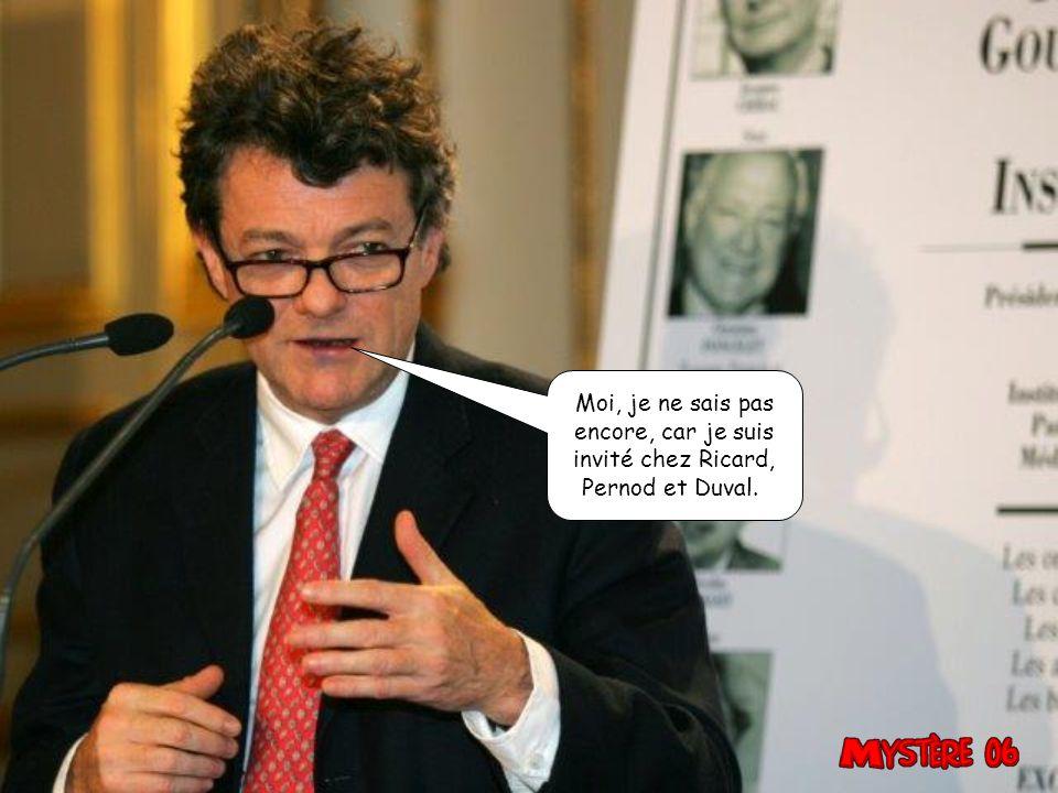 Moi, je ne sais pas encore, car je suis invité chez Ricard, Pernod et Duval.