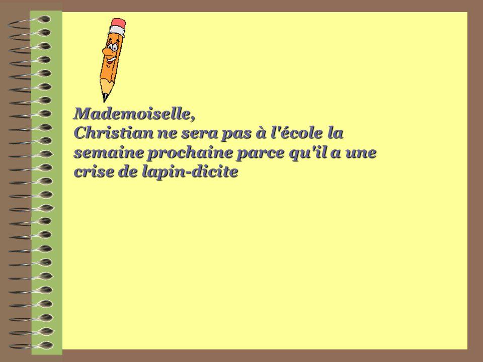 Mademoiselle, Christian ne sera pas à l école la semaine prochaine parce qu il a une crise de lapin-dicite.