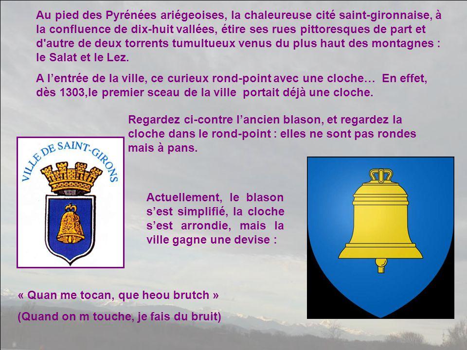 Au pied des Pyrénées ariégeoises, la chaleureuse cité saint-gironnaise, à la confluence de dix-huit vallées, étire ses rues pittoresques de part et d autre de deux torrents tumultueux venus du plus haut des montagnes : le Salat et le Lez.