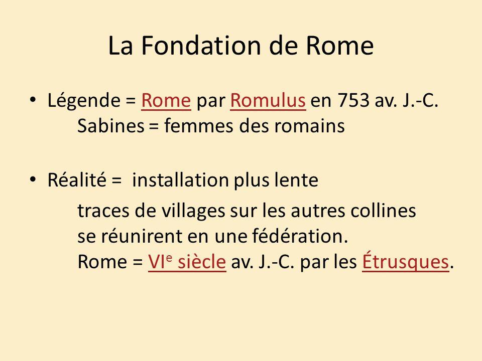 La Fondation de Rome Légende = Rome par Romulus en 753 av. J.-C. Sabines = femmes des romains. Réalité = installation plus lente.