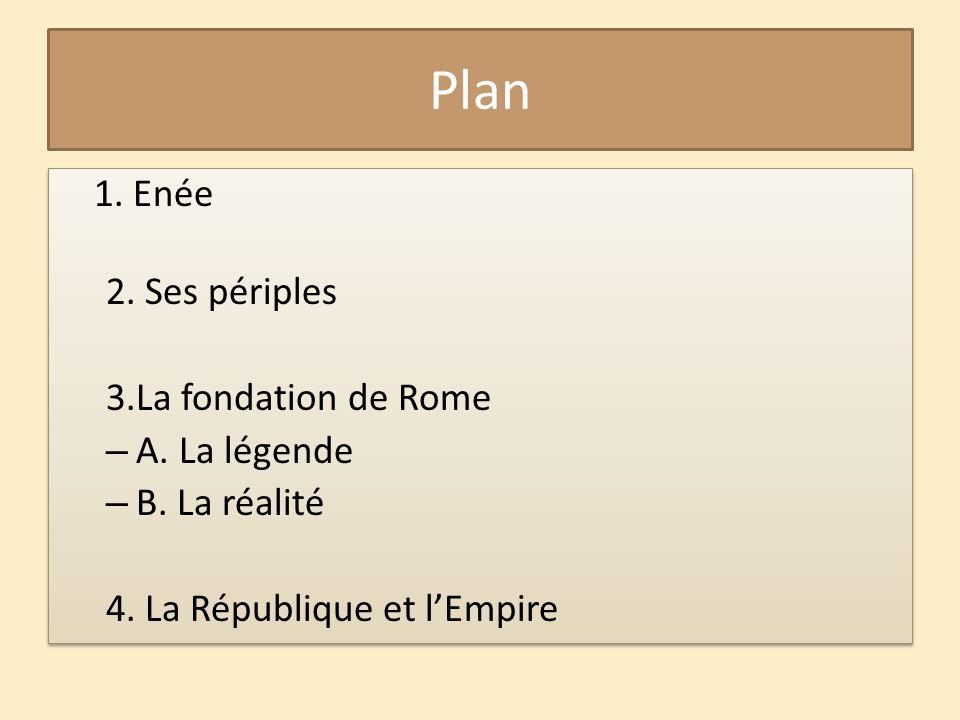 Plan 1. Enée 2. Ses périples 3.La fondation de Rome A. La légende