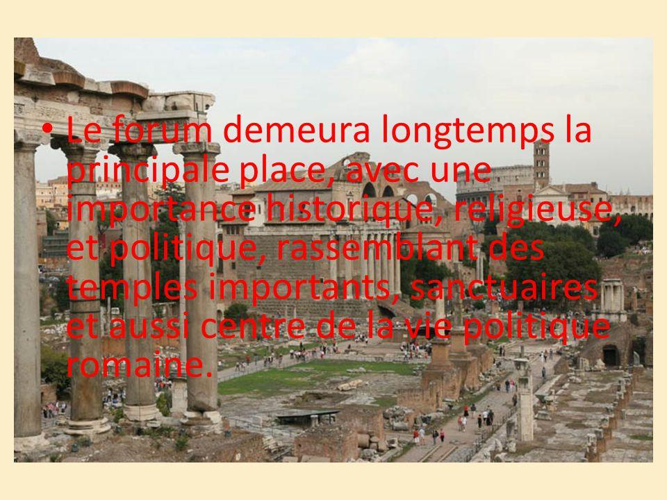 Le forum demeura longtemps la principale place, avec une importance historique, religieuse, et politique, rassemblant des temples importants, sanctuaires et aussi centre de la vie politique romaine.