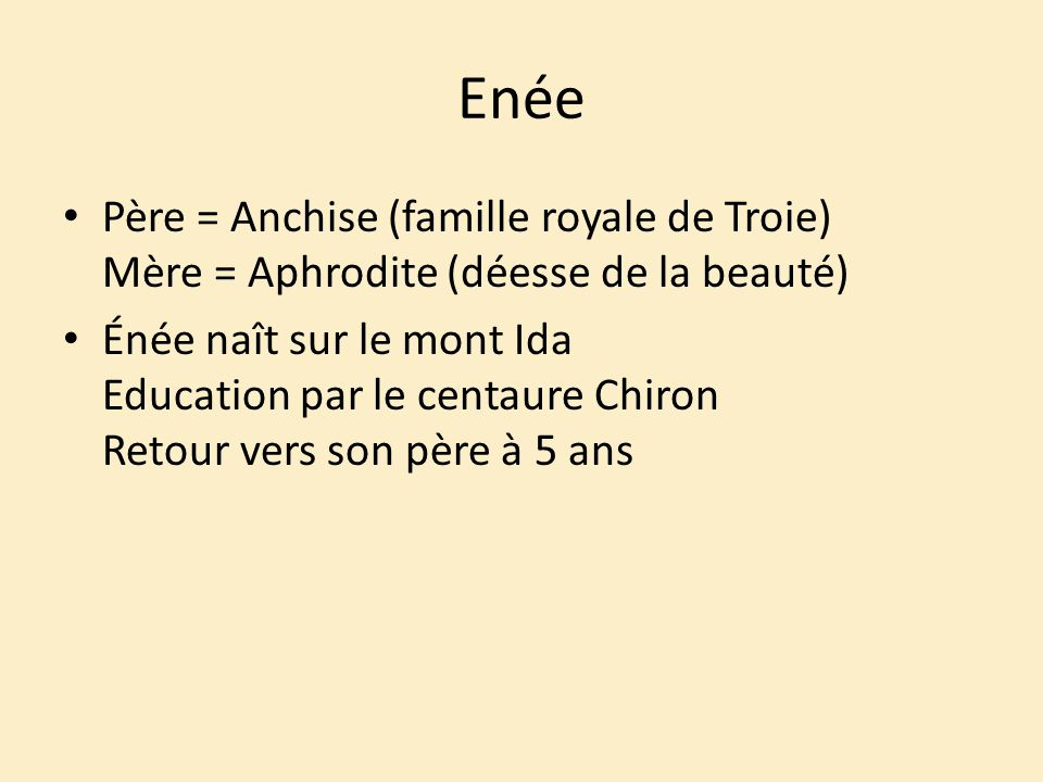 Enée Père = Anchise (famille royale de Troie) Mère = Aphrodite (déesse de la beauté)