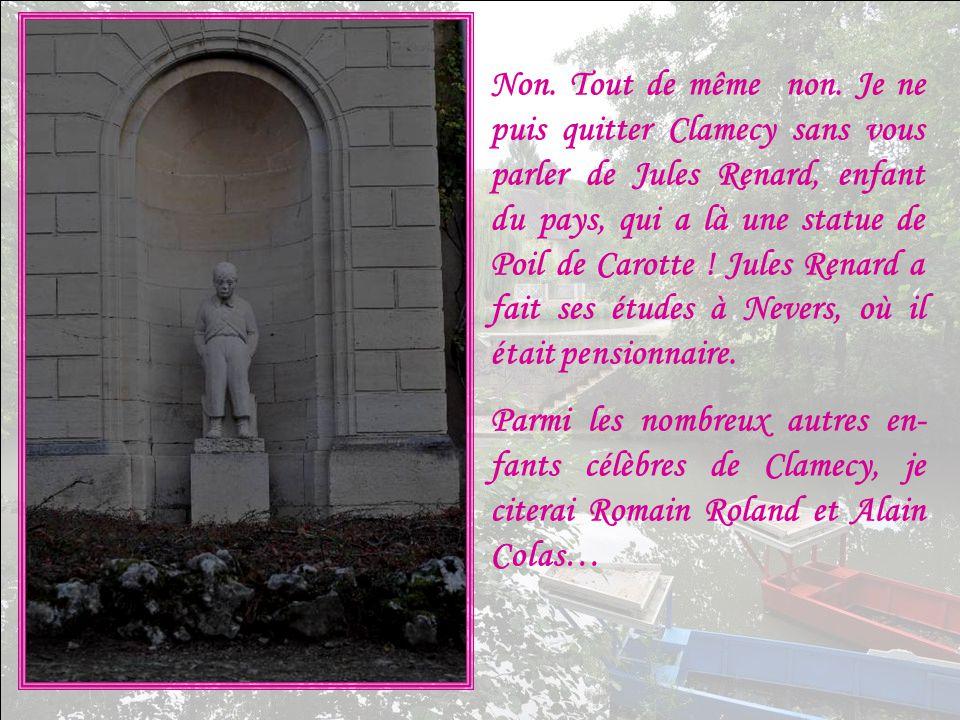 Non. Tout de même non. Je ne puis quitter Clamecy sans vous parler de Jules Renard, enfant du pays, qui a là une statue de Poil de Carotte ! Jules Renard a fait ses études à Nevers, où il était pensionnaire.