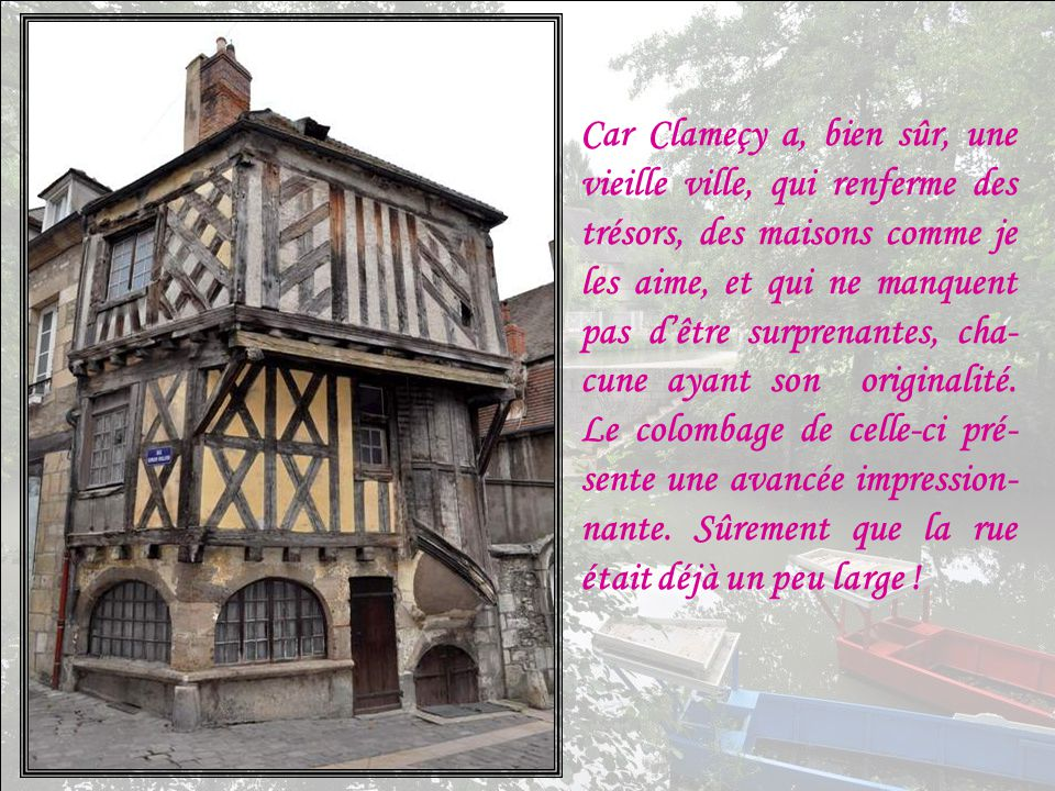 Car Clameçy a, bien sûr, une vieille ville, qui renferme des trésors, des maisons comme je les aime, et qui ne manquent pas d'être surprenantes, cha-cune ayant son originalité.
