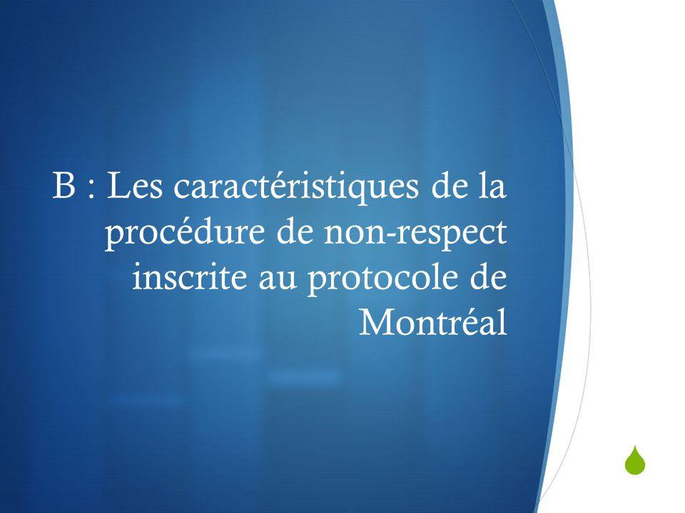 B : Les caractéristiques de la procédure de non-respect inscrite au protocole de Montréal