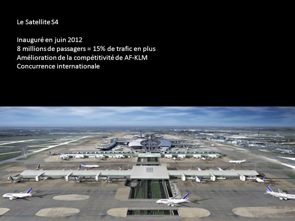 Le Satellite S4 Inauguré en juin 2012. 8 millions de passagers = 15% de trafic en plus. Amélioration de la compétitivité de AF-KLM.