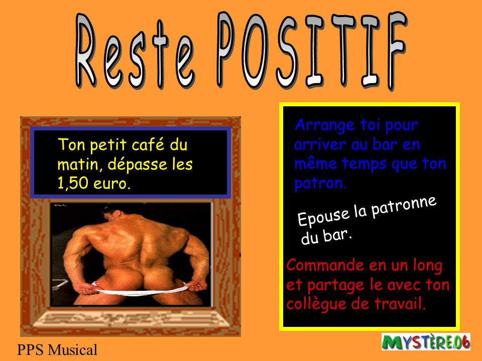 Reste POSITIF Arrange toi pour arriver au bar en même temps que ton patron. Ton petit café du matin, dépasse les 1,50 euro.