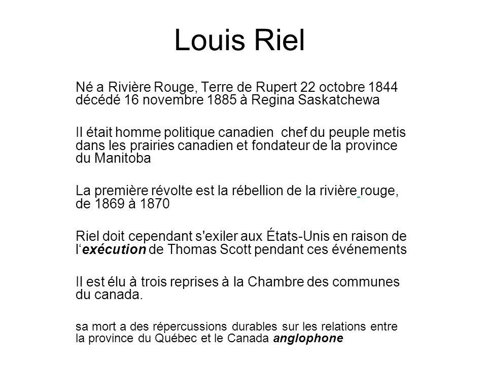 Louis Riel Né a Rivière Rouge, Terre de Rupert 22 octobre 1844 décédé 16 novembre 1885 à Regina Saskatchewa.