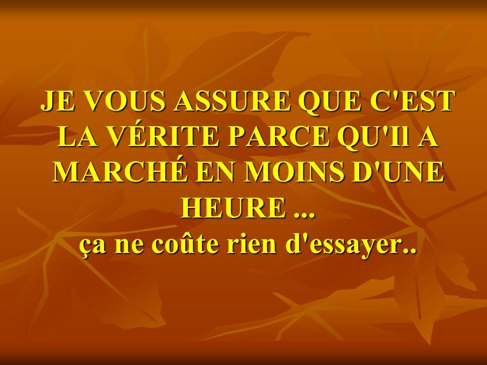 JE VOUS ASSURE QUE C EST LA VÉRITE PARCE QU Il A MARCHÉ EN MOINS D UNE HEURE ...