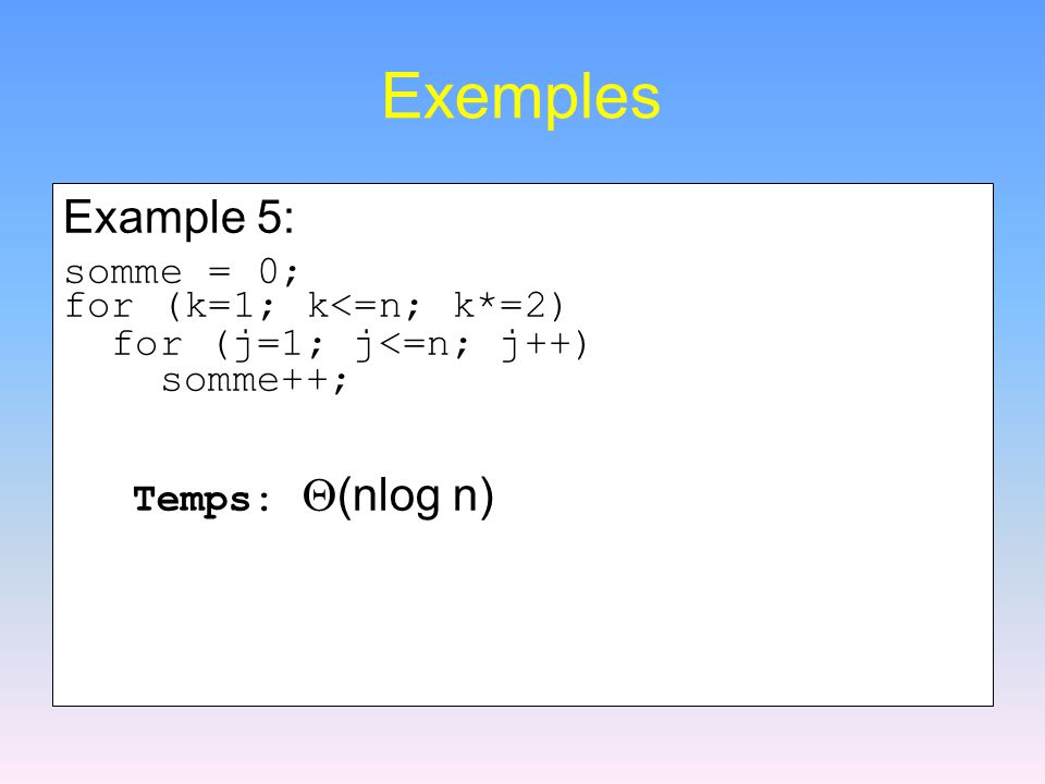 Exemples Example 5: somme = 0; for (k=1; k<=n; k*=2)
