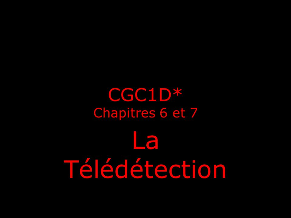 CGC1D* Chapitres 6 et 7 La Télédétection