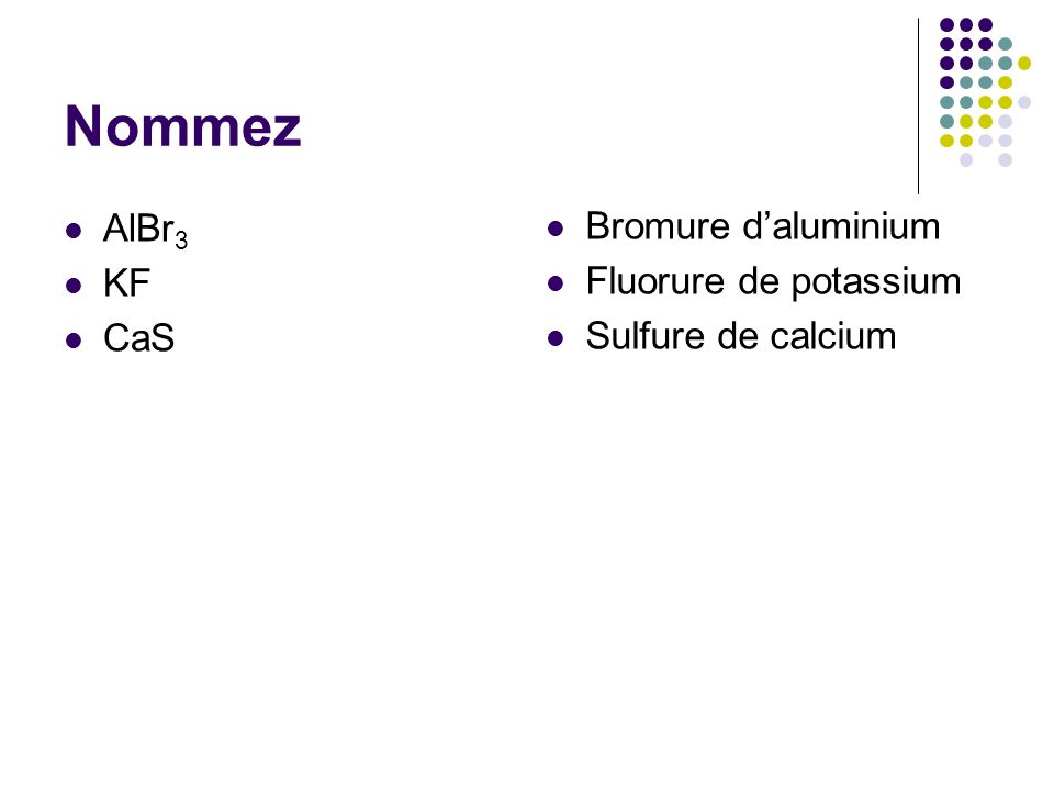 Nommez AlBr3 Bromure d'aluminium KF Fluorure de potassium CaS
