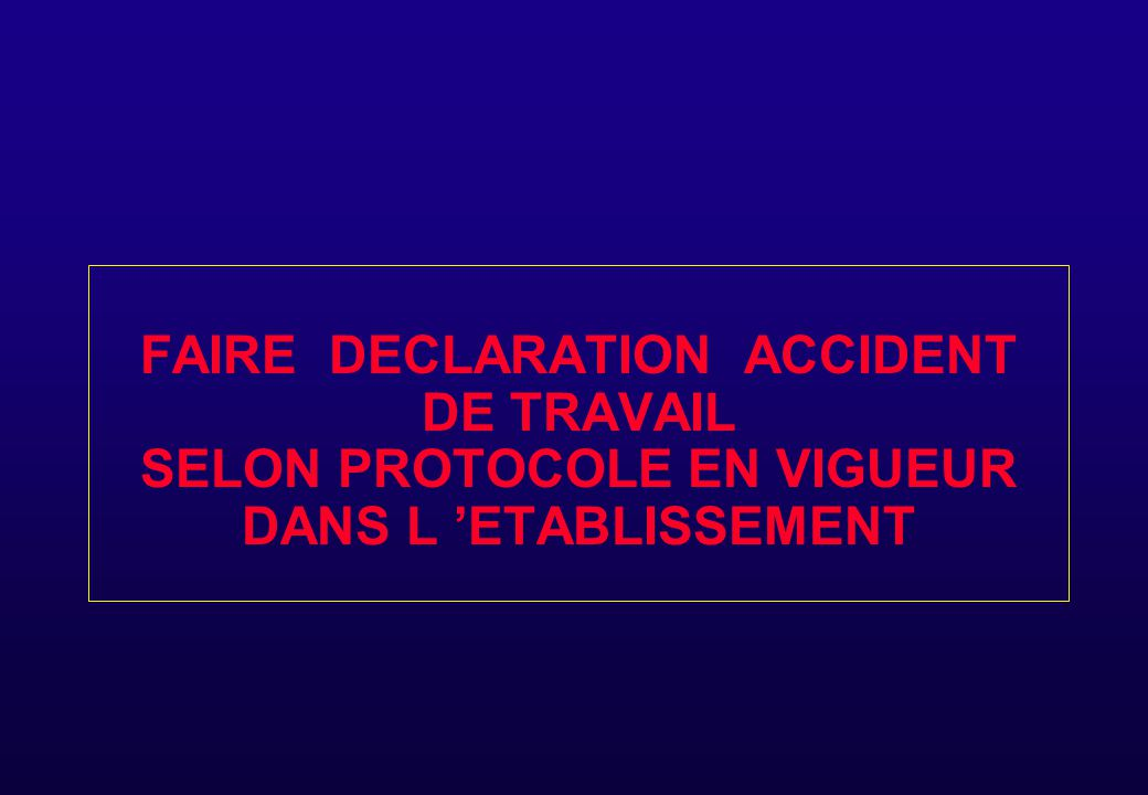 FAIRE DECLARATION ACCIDENT DE TRAVAIL SELON PROTOCOLE EN VIGUEUR DANS L 'ETABLISSEMENT