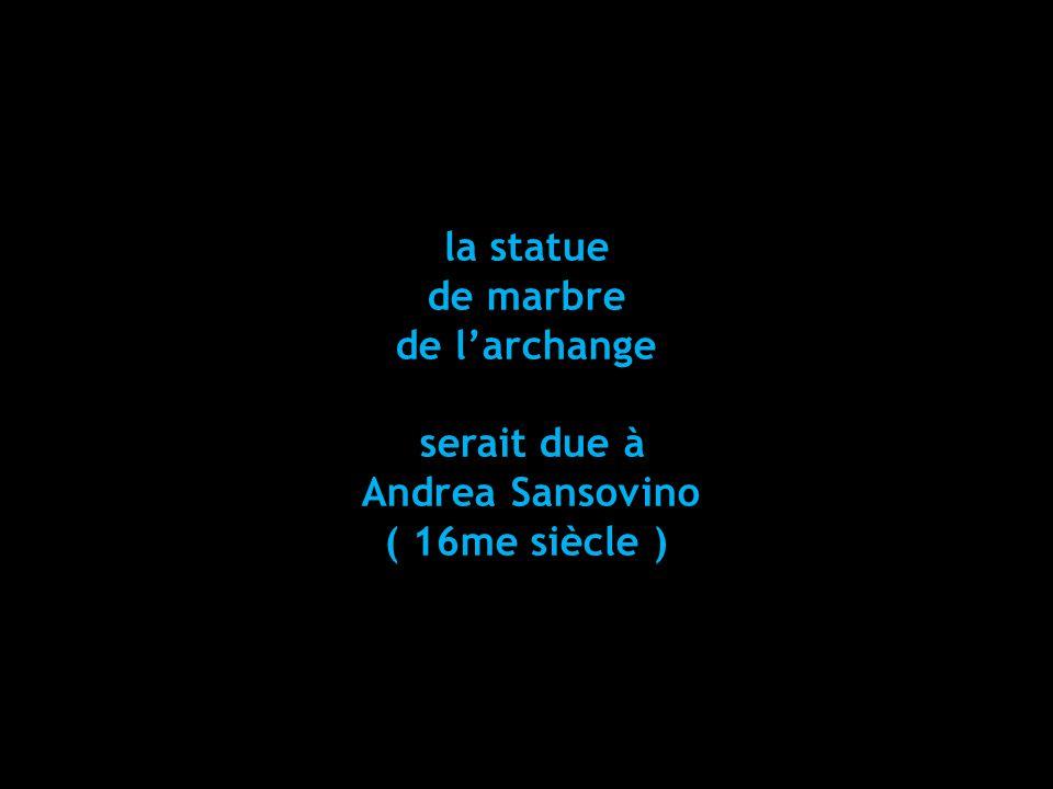 la statue de marbre de l'archange serait due à Andrea Sansovino ( 16me siècle )