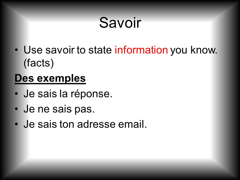 Savoir Use savoir to state information you know. (facts) Des exemples