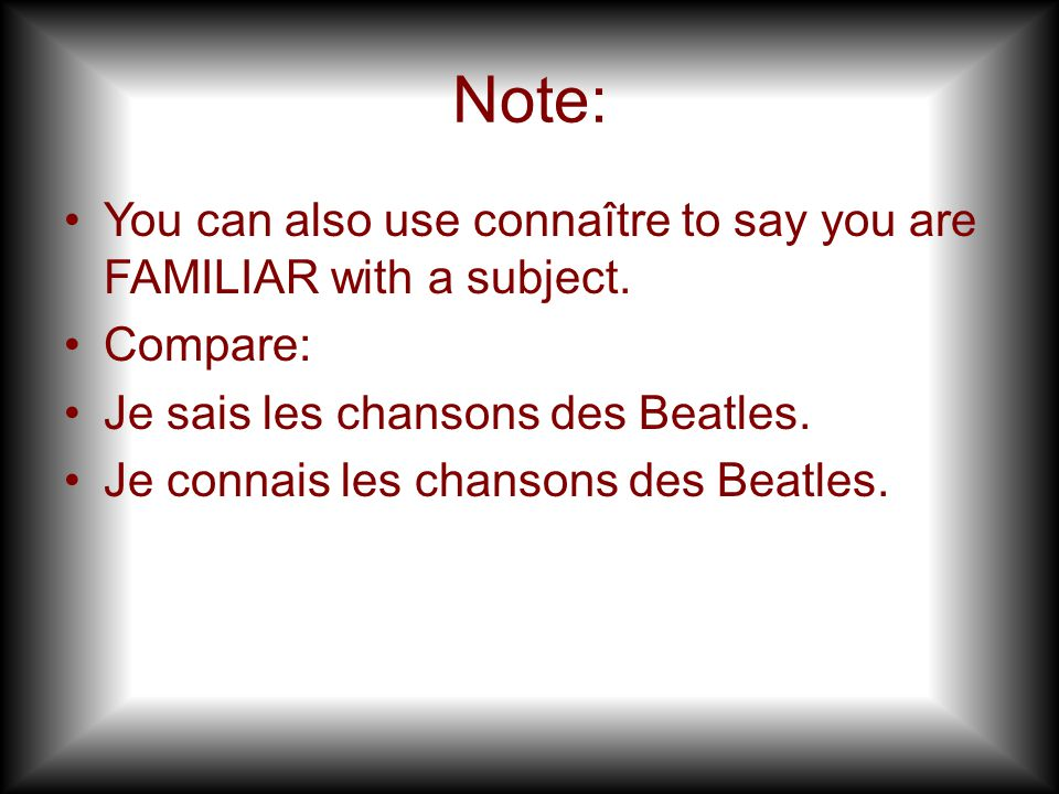 Note: You can also use connaître to say you are FAMILIAR with a subject. Compare: Je sais les chansons des Beatles.