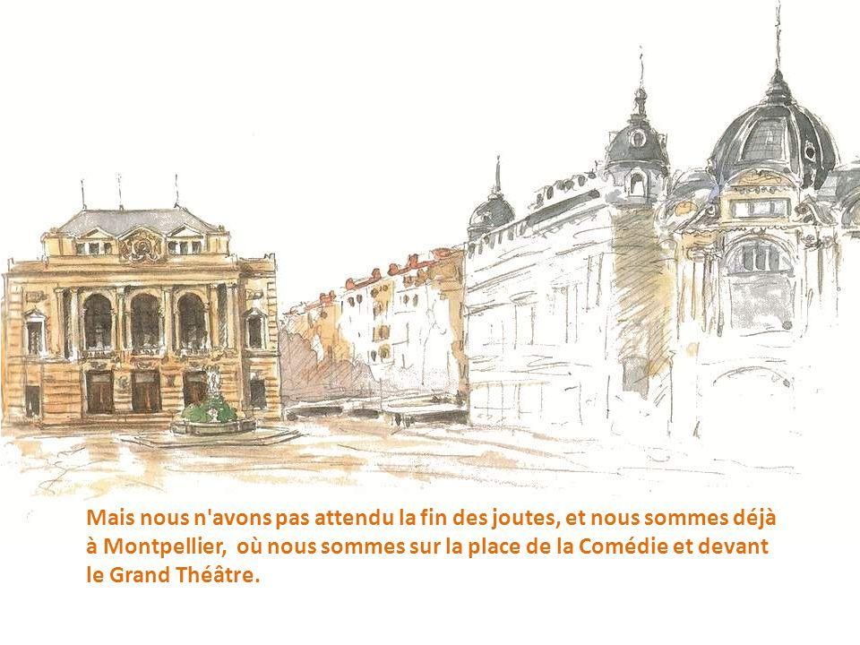 Mais nous n avons pas attendu la fin des joutes, et nous sommes déjà à Montpellier, où nous sommes sur la place de la Comédie et devant le Grand Théâtre.