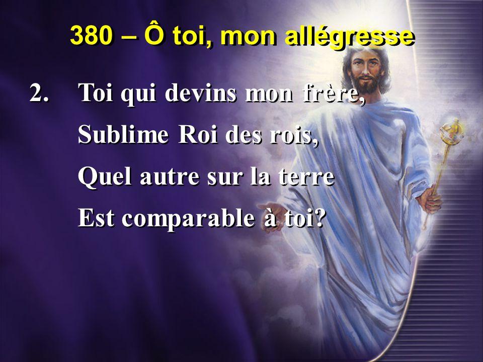 380 – Ô toi, mon allégresse 2. Toi qui devins mon frère, Sublime Roi des rois, Quel autre sur la terre.