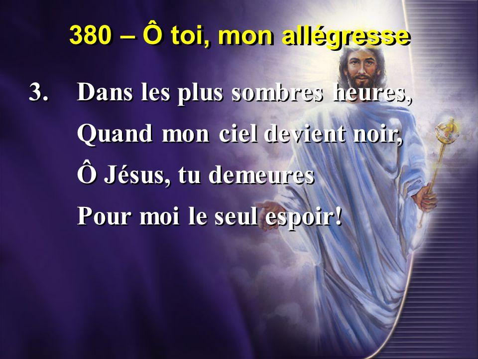 380 – Ô toi, mon allégresse 3. Dans les plus sombres heures, Quand mon ciel devient noir, Ô Jésus, tu demeures.