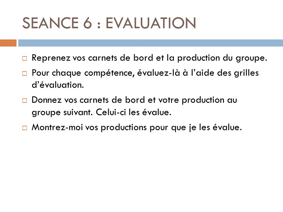 SEANCE 6 : EVALUATION Reprenez vos carnets de bord et la production du groupe.