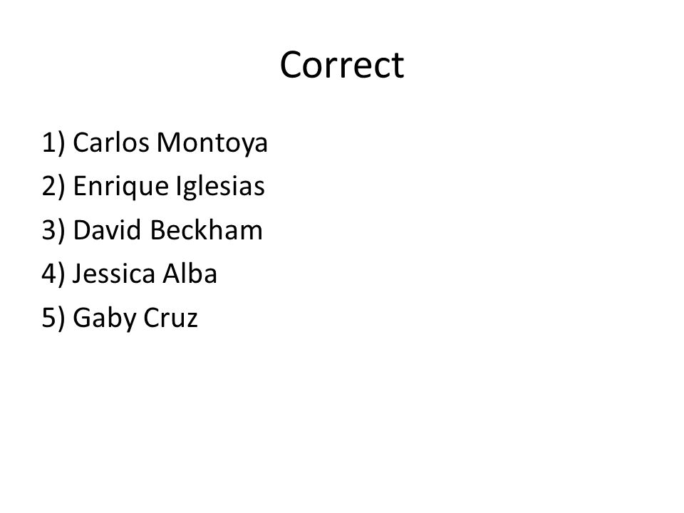 Correct 1) Carlos Montoya 2) Enrique Iglesias 3) David Beckham 4) Jessica Alba 5) Gaby Cruz