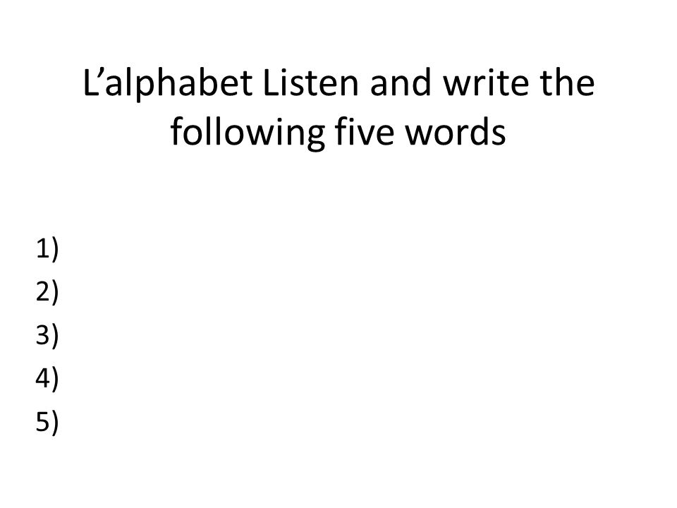 L'alphabet Listen and write the following five words