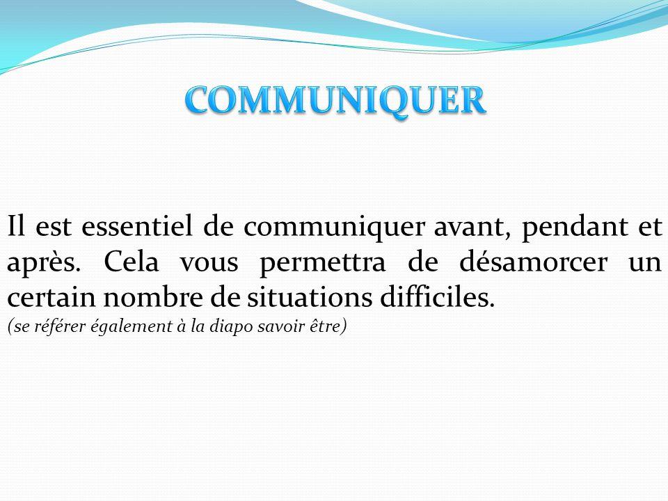 COMMUNIQUER Il est essentiel de communiquer avant, pendant et après. Cela vous permettra de désamorcer un certain nombre de situations difficiles.