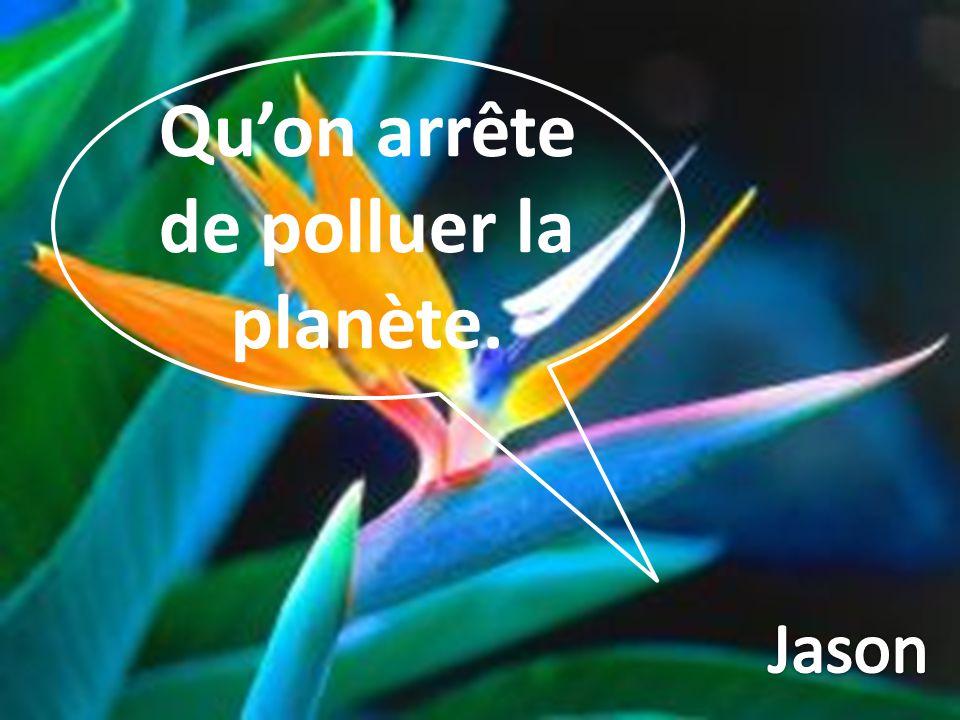Qu'on arrête de polluer la planète.