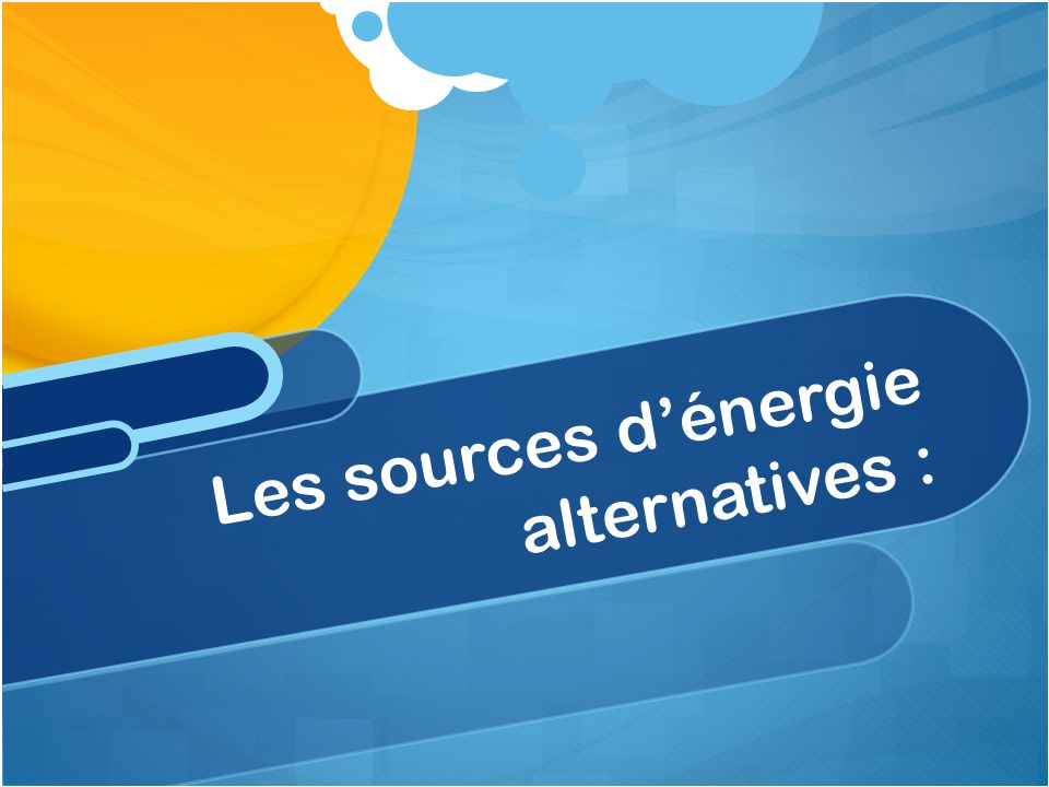 Les sources d'énergie alternatives :