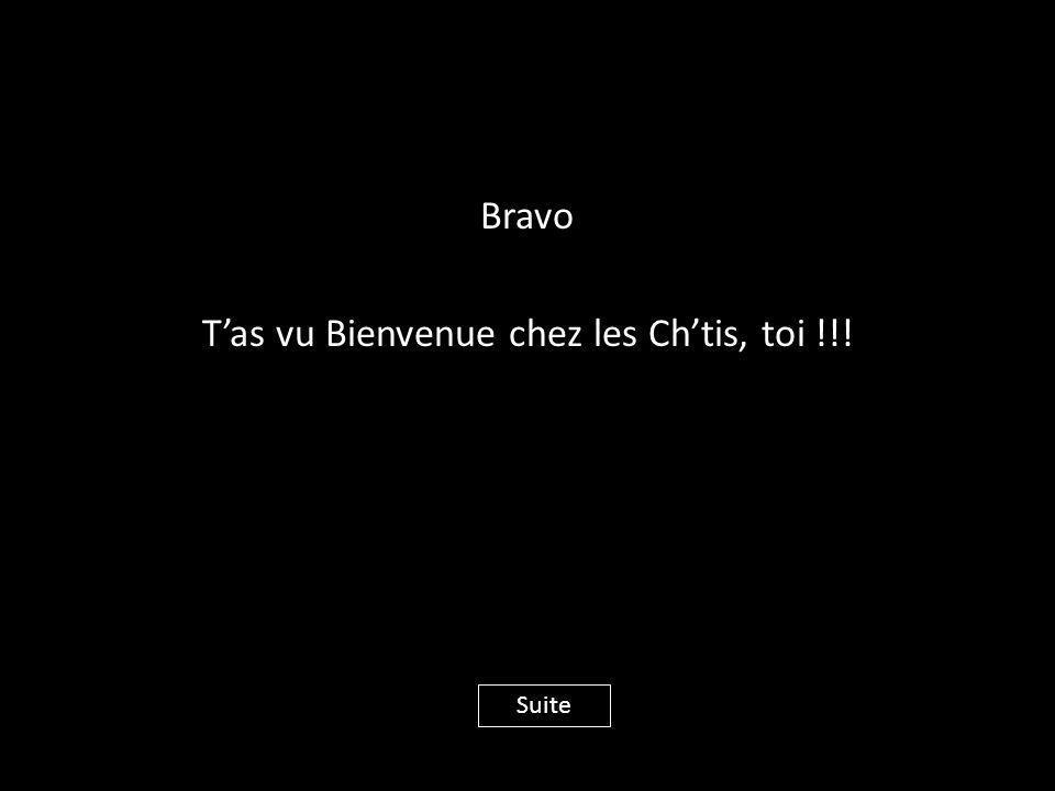 Bravo T'as vu Bienvenue chez les Ch'tis, toi !!!
