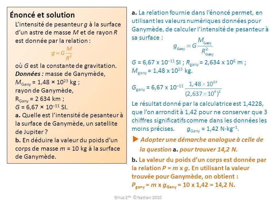 Énoncé et solution L'intensité de pesanteur g à la surface d'un astre de masse M et de rayon R est donnée par la relation : où G est la constante de gravitation. Données : masse de Ganymède, MGany = 1,48 × 1023 kg ; rayon de Ganymède, RGany = 2 634 km ; G = 6,67 × 10–11 SI. a. Quelle est l'intensité de pesanteur à la surface de Ganymède, un satellite de Jupiter b. En déduire la valeur du poids d'un corps de masse m = 10 kg à la surface de Ganymède.