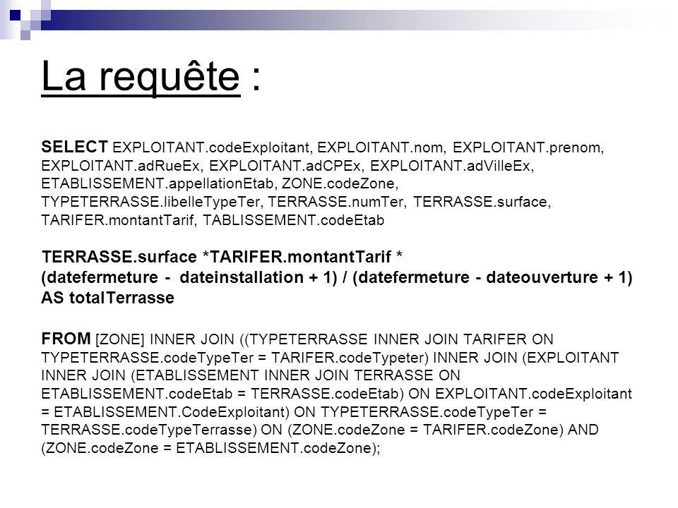 La requête : SELECT EXPLOITANT.codeExploitant, EXPLOITANT.nom, EXPLOITANT.prenom, EXPLOITANT.adRueEx, EXPLOITANT.adCPEx, EXPLOITANT.adVilleEx,