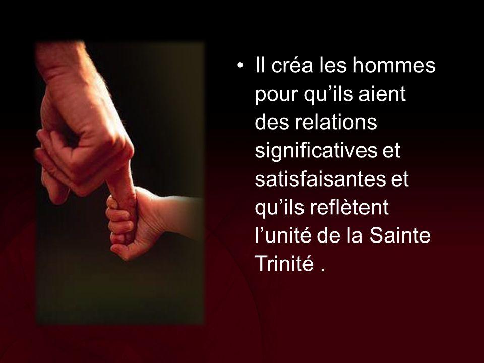 Il créa les hommes pour qu'ils aient des relations significatives et satisfaisantes et qu'ils reflètent l'unité de la Sainte Trinité .