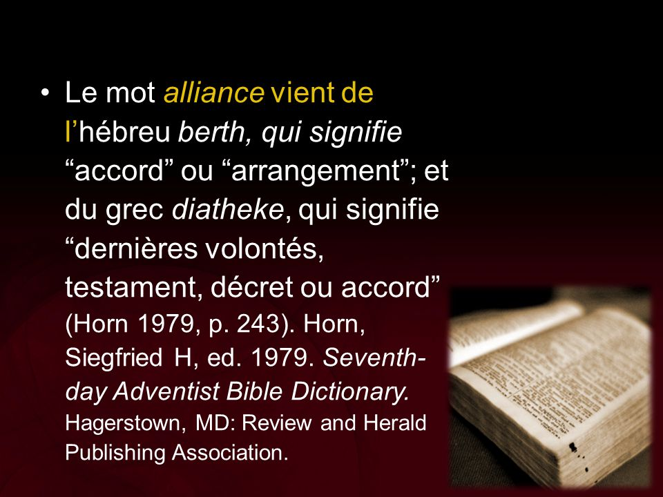 Le mot alliance vient de l'hébreu berth, qui signifie accord ou arrangement ; et du grec diatheke, qui signifie dernières volontés, testament, décret ou accord (Horn 1979, p. 243). Horn, Siegfried H, ed. 1979. Seventh-day Adventist Bible Dictionary. Hagerstown, MD: Review and Herald Publishing Association.