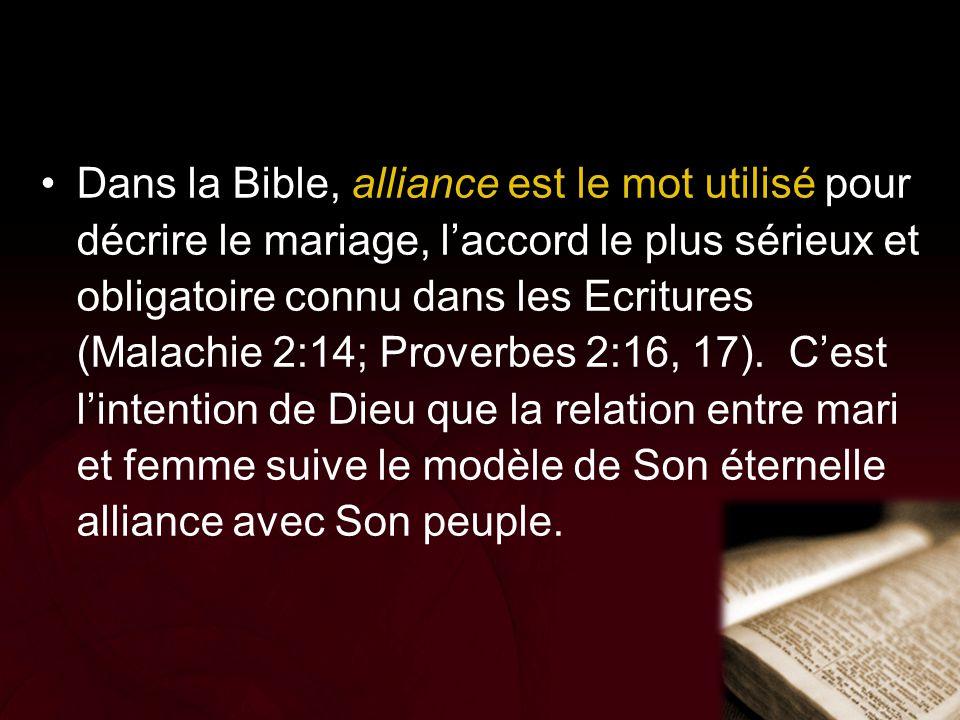 Dans la Bible, alliance est le mot utilisé pour décrire le mariage, l'accord le plus sérieux et obligatoire connu dans les Ecritures (Malachie 2:14; Proverbes 2:16, 17). C'est l'intention de Dieu que la relation entre mari et femme suive le modèle de Son éternelle alliance avec Son peuple.