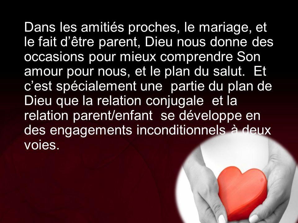 Dans les amitiés proches, le mariage, et le fait d'être parent, Dieu nous donne des occasions pour mieux comprendre Son amour pour nous, et le plan du salut. Et c'est spécialement une partie du plan de Dieu que la relation conjugale et la relation parent/enfant se développe en des engagements inconditionnels à deux voies.