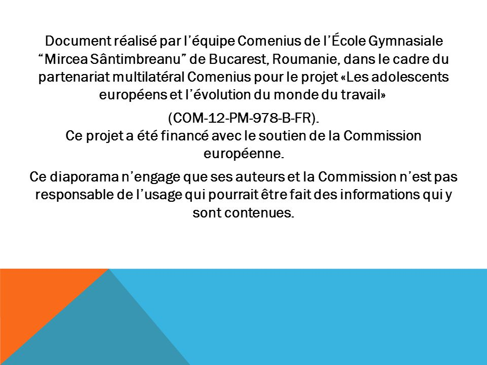 Document réalisé par l'équipe Comenius de l'École Gymnasiale Mircea Sântimbreanu de Bucarest, Roumanie, dans le cadre du partenariat multilatéral Comenius pour le projet «Les adolescents européens et l'évolution du monde du travail» (COM-12-PM-978-B-FR).