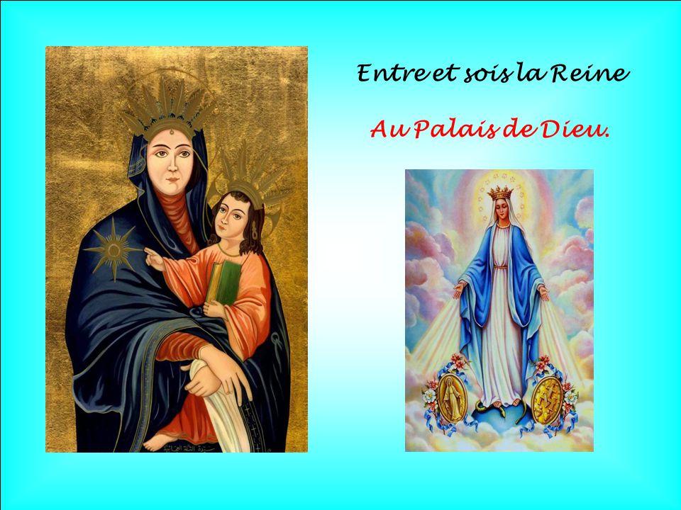 Entre et sois la Reine Au Palais de Dieu.