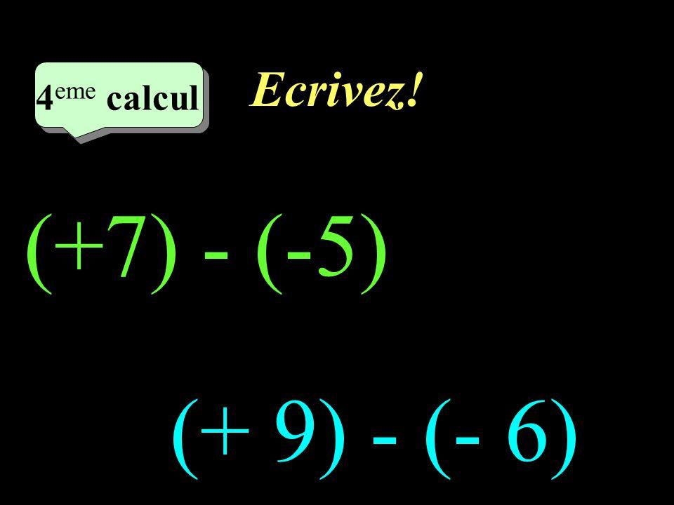 Ecrivez! 4eme calcul 4eme calcul (+7) - (-5) (+ 9) - (- 6)