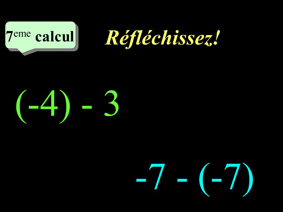 Réfléchissez! 7eme calcul 7eme calcul 1 (-4) - 3 -7 - (-7)