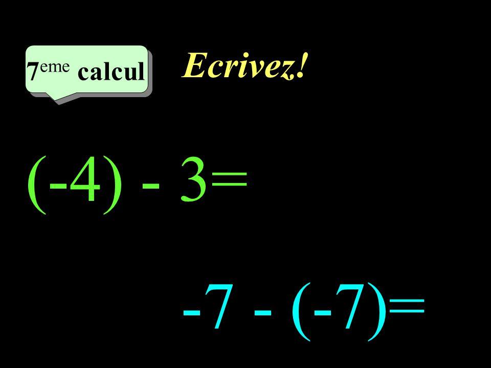 Ecrivez! 7eme calcul 7eme calcul 1 (-4) - 3= -7 - (-7)=