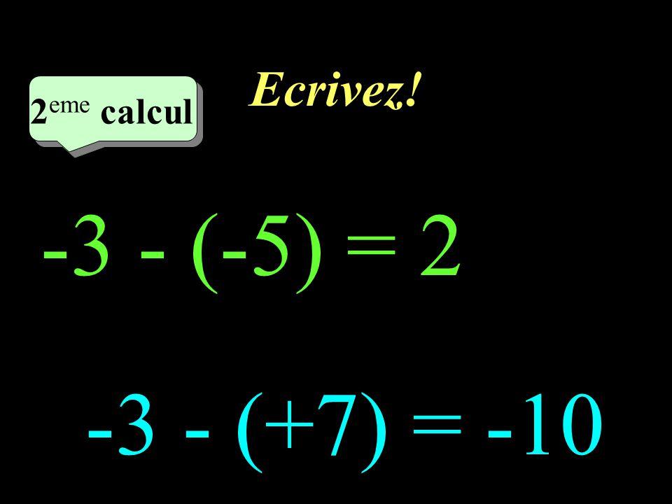 Ecrivez! 2eme calcul 2eme calcul 1 -3 - (-5) = 2 -3 - (+7) = -10
