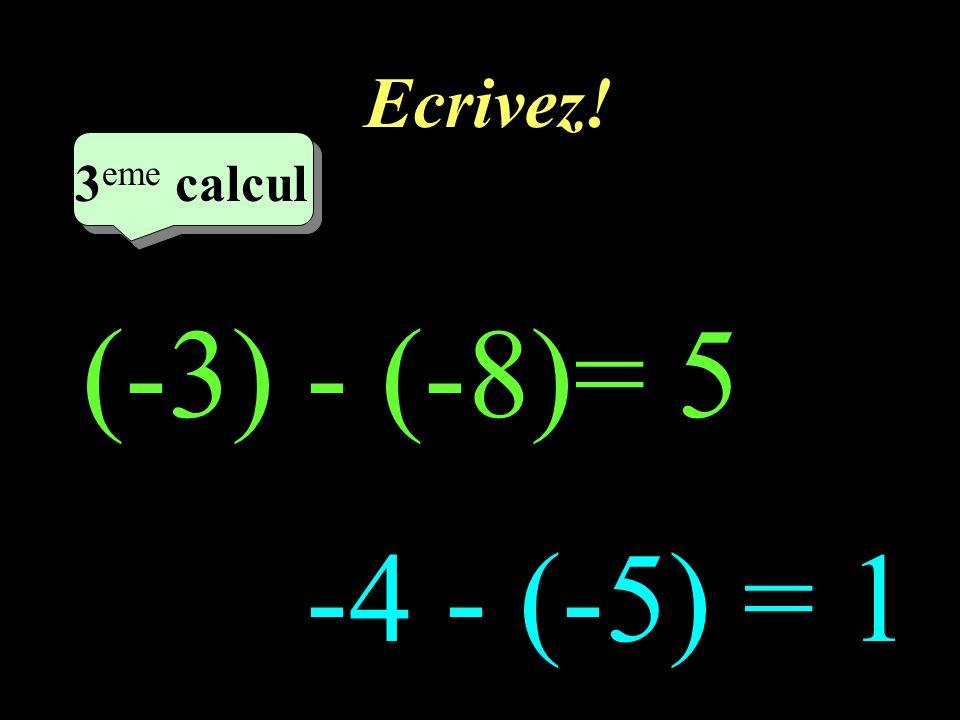 Ecrivez! 3eme calcul 3eme calcul 1 (-3) - (-8)= 5 -4 - (-5) = 1