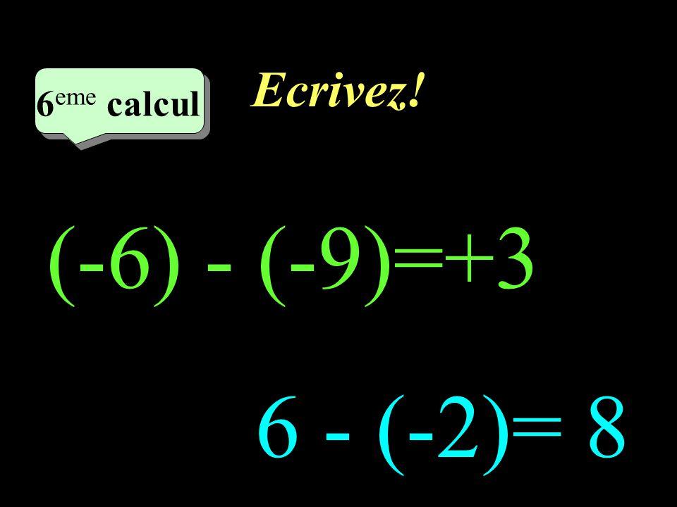 Ecrivez! 6eme calcul 6eme calcul (-6) - (-9)=+3 6 - (-2)= 8
